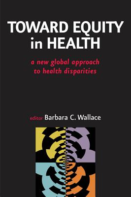 Toward Equity in Health: A New Global Approach to Health Disparities - Wallace, Barbara C Phd (Editor)