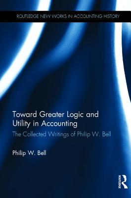 Toward Greater Logic and Utility in Accounting: The Collected Writings of Philip W. Bell - Bell, Philip W