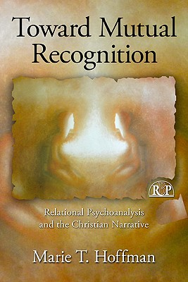 Toward Mutual Recognition: Relational Psychoanalysis and the Christian Narrative - Hoffman, Marie T