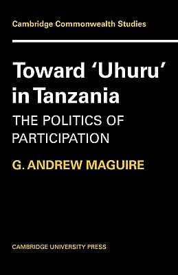Toward 'Uhuru' in Tanzania: The Politics of Participation - Maguire, G Andrew