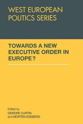 Towards A New Executive Order In Europe? - Curtin, Deirdre (Editor), and Egeberg, Morten (Editor)