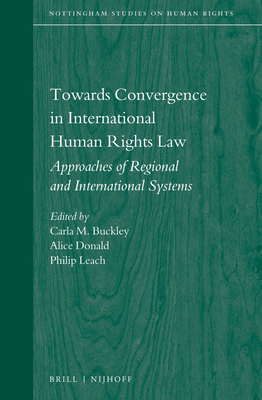 Towards Convergence in International Human Rights Law: Approaches of Regional and International Systems - Buckley, Carla M (Editor), and Donald, Alice (Editor), and Leach, Philip (Editor)