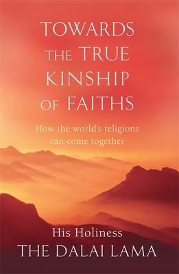 Towards the True Kinship of Faiths: How the World's Religions Can Come Together - The Dalai Lama, His Holiness