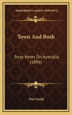 Town and Bush: Stray Notes on Australia (1896) - Gould, Nat