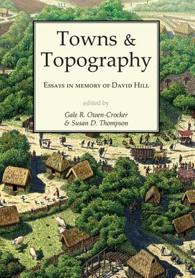 Towns and Topography: Essays in Memory of David H. Hill - Owen-Crocker, Gale R. (Editor), and Thompson, Susan D. (Editor)