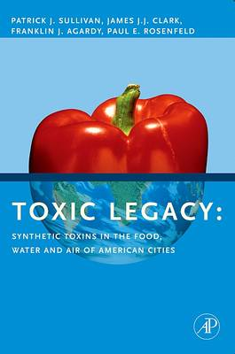 Toxic Legacy: Synthetic Toxins in the Food, Water and Air of American Cities - Sullivan, Patrick, and Clark, James J J, and Agardy, Franklin J