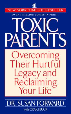Toxic Parents: Overcoming Their Hurtful Legacy and Reclaiming Your Life - Forward, Susan, Dr., and Buck, Craig