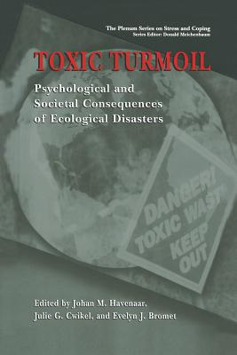 Toxic Turmoil: Psychological and Societal Consequences of Ecological Disasters - Havenaar, Johan M (Editor), and Cwikel, Julie G (Editor), and Bromet, Evelyn J, PhD (Editor)