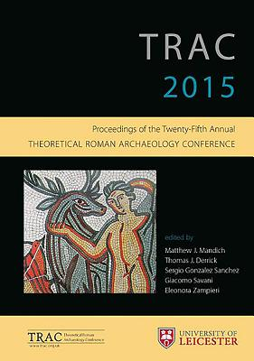 Trac 2015: Proceedings of the 25th Annual Theoretical Roman Archaeology Conference - University of Leicester