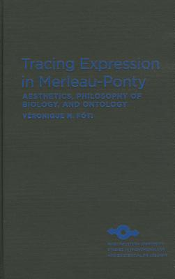 Tracing Expression in Merleau-Ponty: Aesthetics, Philosophy of Biology, and Ontology - Foti, Veronique M