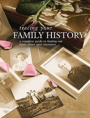 Tracing Your Family History: A Complete Guide to Finding Out More About Your Ancestors - Chater, Kathy