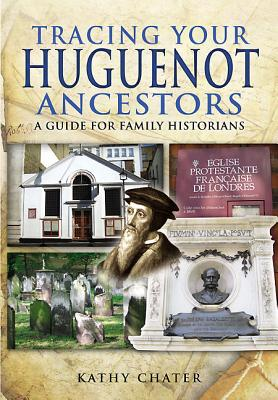 Tracing Your Huguenot Ancestors: A Guide for Family Historians - Chater, Kathy