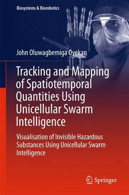 Tracking and Mapping of Spatiotemporal Quantities Using Unicellular Swarm Intelligence: Visualisation of Invisible Hazardous Substances Using Unicellular Swarm Intelligence - Oyekan, John