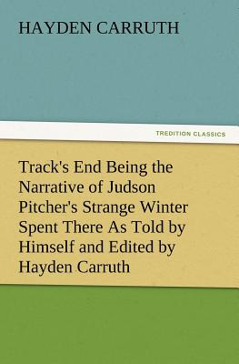 Track's End Being the Narrative of Judson Pitcher's Strange Winter Spent There as Told by Himself and Edited by Hayden Carruth Including an Accurate a - Carruth, Hayden