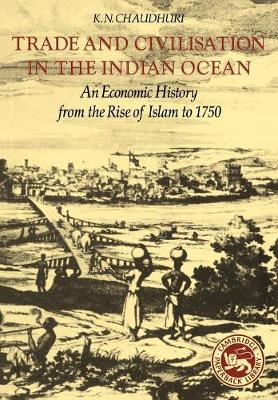 Trade and Civilisation in the Indian Ocean: An Economic History from the Rise of Islam to 1750 - Chaudhuri, K N