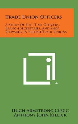 Trade Union Officers: A Study of Full-Time Officers, Branch Secretaries, and Shop Stewards in British Trade Unions - Clegg, Hugh Armstrong, and Killick, Anthony John, and Adams, Rex Craig