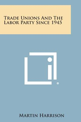 Trade Unions and the Labor Party Since 1945 - Harrison, Martin