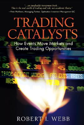 Trading Catalysts: How Events Move Markets and Create Trading Opportunities - Webb, Robert I