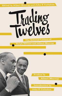 Trading Twelves: The Selected Letters of Ralph Ellison and Albert Murray - Ellison, Ralph Waldo, and Murray, Albert (Preface by), and Callahan, John F (Introduction by)