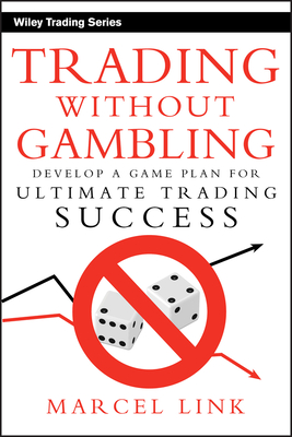 Trading Without Gambling: Develop a Game Plan for Ultimate Trading Success - Link, Marcel