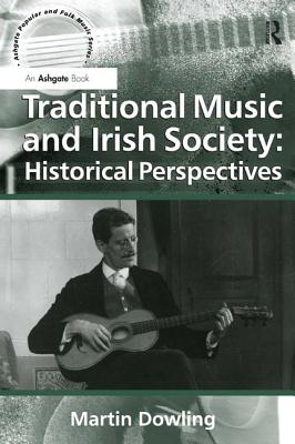 Traditional Music and Irish Society: Historical Perspectives - Dowling, Martin, and Scott, Derek B., Professor (Editor), and Burns, Lori, Professor (Series edited by)