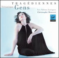 Tragédiennes - Véronique Gens (soprano); Les Talens Lyriques; Christophe Rousset (conductor)