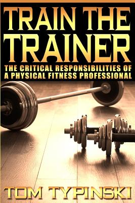 Train the Trainer: What Personal Trainers Must Know to Succeed as a Physical Fitness Expert - Typinski, MR Tom J