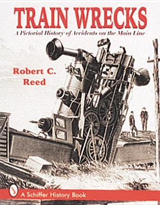 Train Wrecks: A Pictorial History of Accidents on the Main Line - Reed, Robert C