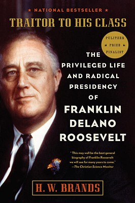 Traitor to His Class: The Privileged Life and Radical Presidency of Franklin Delano Roosevelt - Brands, H W