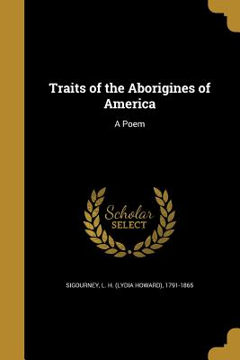 Traits of the Aborigines of America: A Poem - Sigourney, L H (Lydia Howard) 1791-18 (Creator)