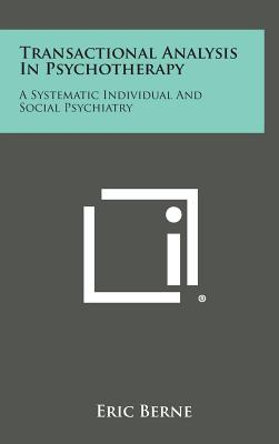 Transactional Analysis in Psychotherapy: A Systematic Individual and Social Psychiatry - Berne, Eric, M.D.