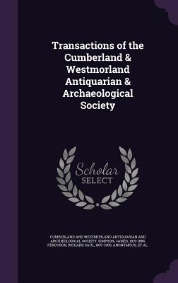 Transactions of the Cumberland & Westmorland Antiquarian & Archaeological Society - Simpson, James, and Ferguson, Richard Saul, and Cumberland and Westmorland Antiquarian a (Creator)