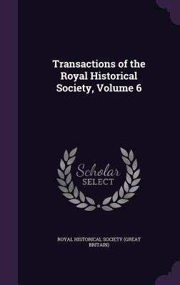 Transactions of the Royal Historical Society, Volume 6 - Royal Historical Society (Great Britain) (Creator)