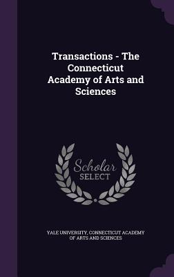 Transactions - The Connecticut Academy of Arts and Sciences - Yale University (Creator), and Connecticut Academy of Arts and Sciences (Creator)