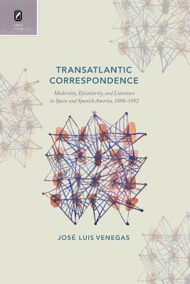 Transatlantic Correspondence: Modernity, Epistolarity, and Literature in Spain and Spanish America, 1898-1992 - Venegas, Jose Luis