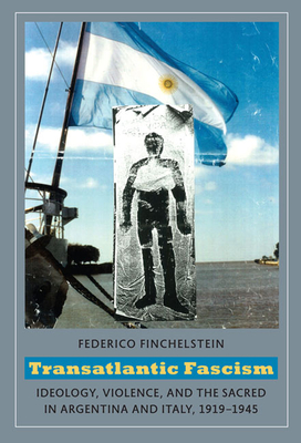 Transatlantic Fascism: Ideology, Violence, and the Sacred in Argentina and Italy, 1919-1945 - Finchelstein, Federico