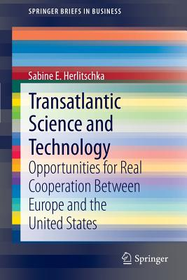 Transatlantic Science and Technology: Opportunities for Real Cooperation Between Europe and the United States - Herlitschka, Sabine E.
