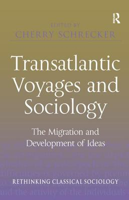 Transatlantic Voyages and Sociology: The Migration and Development of Ideas - Schrecker, Cherry (Editor), and Chalcraft, David, Professor (Series edited by)