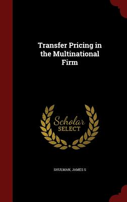 Transfer Pricing in the Multinational Firm - Shulman, James S