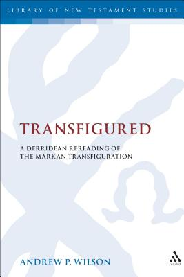 Transfigured: A Derridean Re-Reading of the Markan Transfiguration - Wilson, Andrew P