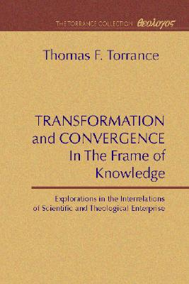 Transformation and Convergence in the Frame of Knowledge: Explorations in the Interrelations of Scientific and Theological Enterprise - Torrance, Thomas F