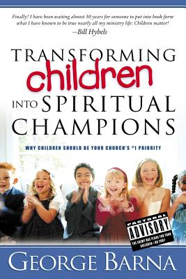 Transforming Children Into Spiritual Champions: Why Children Should Be Your Church's #1 Priority - Barna, George, Dr.