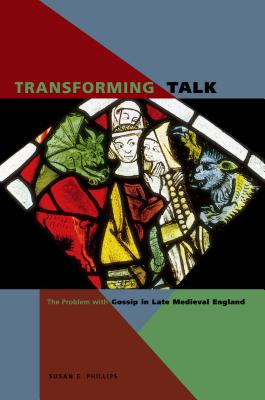 Transforming Talk: The Problem with Gossip in Late Medieval England - Phillips, Susan E