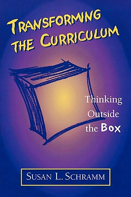 Transforming the Curriculum: Thinking Outside the Box - Schramm, Susan L