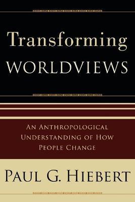 Transforming Worldviews: An Anthropological Understanding of How People Change - Hiebert, Paul G