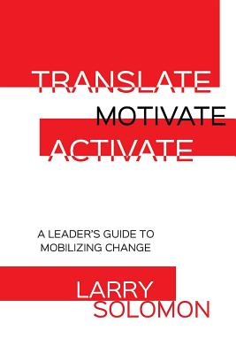 Translate, Motivate, Activate: A Leader's Guide to Activating Change - Solomon, Larry