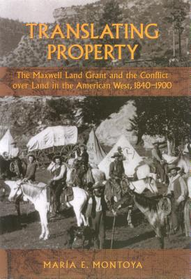 Translating Property: The Maxwell Land Grant and the Conflict Over Land in the American West, 1840-1900 - Montoya, Maria E