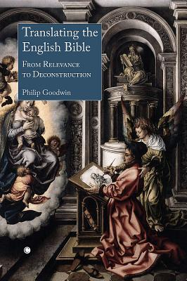 Translating the English Bible: From Relevance to Deconstruction - Goodwin, Philip W
