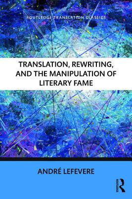 Translation, Rewriting, and the Manipulation of Literary Fame - Lefevere, Andre