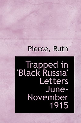 Trapped in 'Black Russia' Letters June-November 1915 - Ruth, Pierce